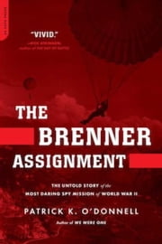 The Brenner Assignment - The Untold Story of the Most Daring Spy Mission of World War II ebook by Patrick K. O'Donnell