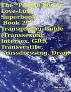 "The ""People Power"" Love - Lust Superbook: Book 29. Transgender Guide (Transsexual, Intersex, GRS, Transvestite, Crossdressing, Drag) ebook by Tony Kelbrat"