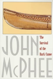 The Survival of the Bark Canoe ebook by John McPhee