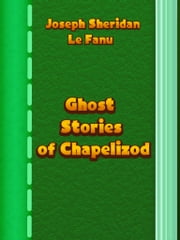 Ghost Stories of Chapelizod ebook by Joseph Sheridan Le Fanu