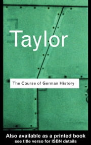 The Course of German History: A Survey of the Development of German History Since 1815 ebook by Taylor, A. J. P.
