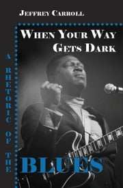When Your Way Gets Dark: A Rhetoric of the Blues ebook by Carroll, Jeffrey