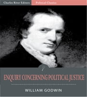 Enquiry Concerning Political Justice, and Its Influence on General Virtue and Happiness ebook by William Godwin