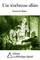Une ténébreuse affaire ebook by Honoré de Balzac