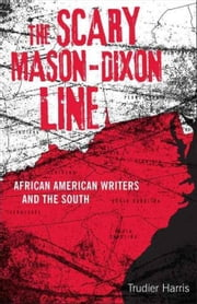 The Scary Mason-Dixon Line: African American Writers and the South ebook by Harris, Trudier