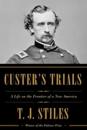 Custer's Trials - A Life on the Frontier of a New America ebook by T.J. Stiles