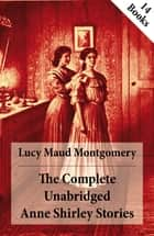 The Complete Unabridged Anne Shirley Stories - 14 Books: Anne of Green Gables, Anne of Avonlea, Anne of the Island, Anne's House of Dreams, Rainbow Valley, Rilla of Ingleside, Chronicles of Avonlea, Anne of Windy Poplars, Anne of Ingleside etc. ebook by Lucy Maud Montgomery