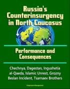 Russia's Counterinsurgency in North Caucasus: Performance and Consequences - Chechnya, Dagestan, Ingushetia, al-Qaeda, Islamic Unrest, Grozny, Beslan Incident, Tsarnaev Brothers ebook by Progressive Management