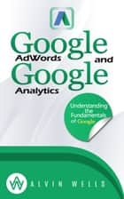 Google AdWords and Google Analytics Understanding the Fundamentals of Google ebook by Alvin Wells