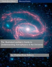 The Illustrated Guide to Understanding Astrophysics and the Universe ebook by Charles River Editors