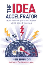 The Idea Accelerator - How to solve problems faster using speed thinking ebook by Ken Hudson