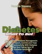 Diabetes What to Eat!: The Ultimate Diabetes Management Guide To Prevent, Control And Treat Diabetes Successfully With Diabetes Diet Plan And Taking Care Of Pre-Diabetes Symptoms! ebook by Pamela Stevens