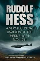 Rudolf Hess: The Last Word - A New Technical Analysis of the Hess Flight, May 1941 ebook by John Harris, Richard Wilbourn
