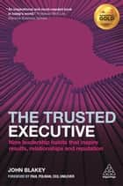 The Trusted Executive - Nine Leadership Habits that Inspire Results, Relationships and Reputation ebook by John Blakey