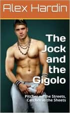 The Jock and the Gigolo: Pitcher on the Streets, Catcher in the Sheets ebook by Alex Hardin