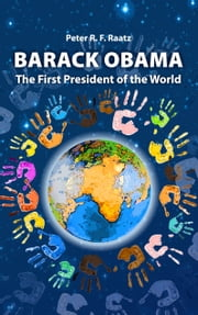 Barack Obama – The First President of the World ebook by Peter R. F. Raatz