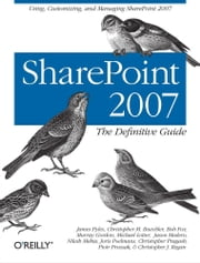 SharePoint 2007: The Definitive Guide ebook by James Pyles,Christopher M. Buechler,Bob Fox,Murray Gordon,Michael Lotter,Jason Medero,Nilesh Mehta,Joris Poelmans,Christopher Pragash,Piotr Prussak,Christopher J. Regan
