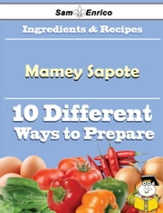 10 Ways to Use Mamey Sapote (Recipe Book) ebook by Bennett Boucher,Sam Enrico