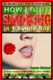 How I Quit Smoking In 1 Single Day: A Chain-Smoker's True Real Life Story ebook by James Makasi