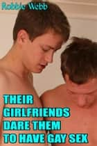 Their Girlfriends Dare Them To Have Gay Sex ebook by Robbie Webb