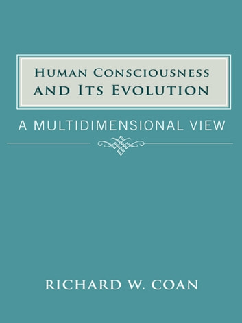 Human Consciousness and Its Evolution - A Multidimensional View ebook by Richard  W. Coan