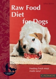 Raw Food Diet for Dogs: Feeding Fresh Meat Made Easy - Feeding Fresh Meat Made Easy ebook by Silke Bohm
