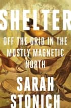 Shelter - Off the Grid in the Mostly Magnetic North ebook by Sarah Stonich