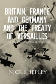 Britain, France and Germany and the Treaty of Versailles - The Failure of Long Term Peace ebook by Nick Shepley