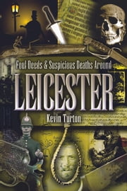 Foul Deeds & Suspicious Deaths Around Leicester ebook by Kevin Turton