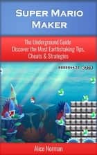 Super Mario Maker: The Underground Guide – Discover the Most Earthshaking Tips, Cheats & Strategies (Super Mario Maker Guide, Super Mario Maker, Super Mario Maker Wii, Supermario, Super Mario) ebook by
