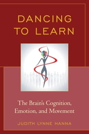 Dancing to Learn - The Brain's Cognition, Emotion, and Movement ebook by Judith Lynne Hanna