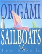 Origami Sailboats - Amazing Boats that Really Float and Sail! ebook by Lew Rozelle