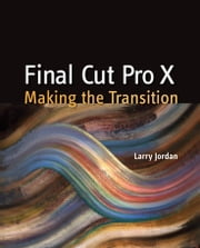 Final Cut Pro X: Making the Transition ebook by Jordan, Larry, Editor