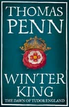 Winter King - The Dawn of Tudor England ebook by Thomas Penn