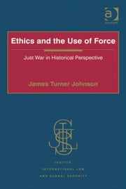 Ethics and the Use of Force - Just War in Historical Perspective ebook by Dr James Turner Johnson,Professor Howard M Hensel