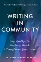 Writing in Community - Say Goodbye to Writer's Block and Transform Your Life ebook by