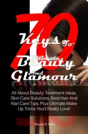 70 Keys To Ultimate Beauty And Glamour - All About Beauty Treatment Ideas, Skin Care Solutions, Best Hair And Nail Care Tips, Plus Ultimate Make Up Tricks You'll Really Love! ebook by Miranda D. Velez