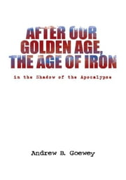 After Our Golden Age, the Age of Iron - in the Shadow of the Apocalypse ebook by Andrew B. Goewey
