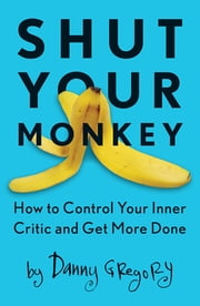 Shut Your Monkey - How to Control Your Inner Critic and Get More Done ebook by Danny Gregory