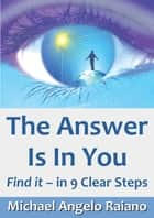 The Answer Is In You: Find It, In 9 Clear Steps ebook by Michael Angelo Raiano