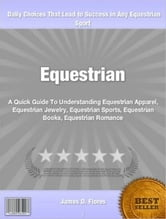 Equestrian - A Quick Guide To Understanding Equestrian Apparel, Equestrian Jewelry, Equestrian Sports, Equestrian Books, Equestrian Romance ebook by James Flores