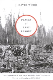 Places of Last Resort - The Expansion of the Farm Frontier into the Boreal Forest in Canada, c. 1910-1940 ebook by J. David Wood