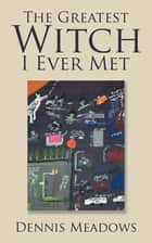 The Greatest Witch I Ever Met ebook by Dennis Meadows