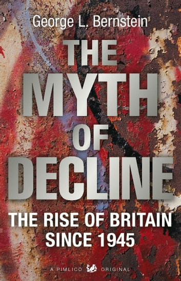 The Myth Of Decline - The Rise of Britain Since 1945 電子書籍 by George L Bernstein