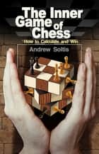 The Inner Game of Chess - How to Calculate and Win ebook by Andrew Soltis