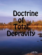 Doctrine of Total Depravity ebook by A.W Pink