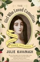 The Girl Who Loved Camellias - The Life and Legend of Marie Duplessis 電子書 by Julie Kavanagh