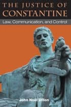 The Justice of Constantine: Law, Communication, and Control ebook by John Dillon
