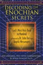 Decoding the Enochian Secrets - God's Most Holy Book to Mankind as Received by Dr. John Dee from Angelic Messengers ebook by John DeSalvo, Ph.D.