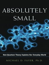 Absolutely Small - How Quantum Theory Explains Our Everyday World ebook by Michael D. Fayer Ph.D.